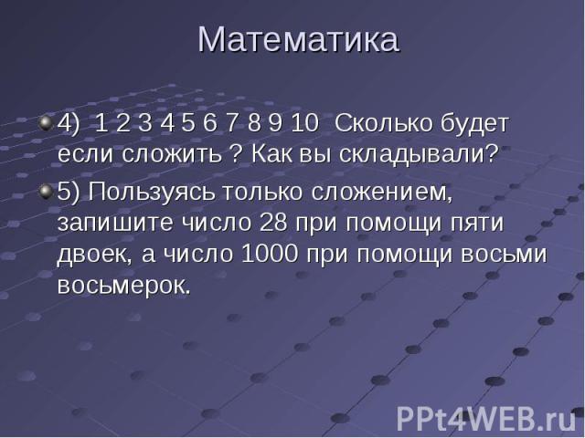 4) 1 2 3 4 5 6 7 8 9 10 Сколько будет если сложить ? Как вы складывали? 4) 1 2 3 4 5 6 7 8 9 10 Сколько будет если сложить ? Как вы складывали? 5) Пользуясь только сложением, запишите число 28 при помощи пяти двоек, а число 1000 при помощи восьми во…