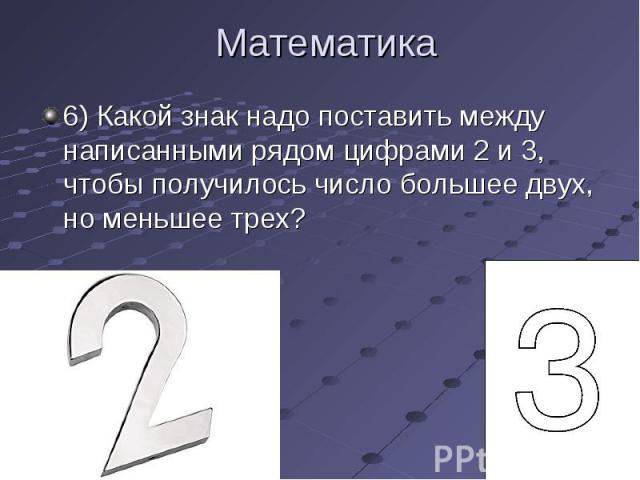 6) Какой знак надо поставить между написанными рядом цифрами 2 и 3, чтобы получилось число большее двух, но меньшее трех? 6) Какой знак надо поставить между написанными рядом цифрами 2 и 3, чтобы получилось число большее двух, но меньшее трех?