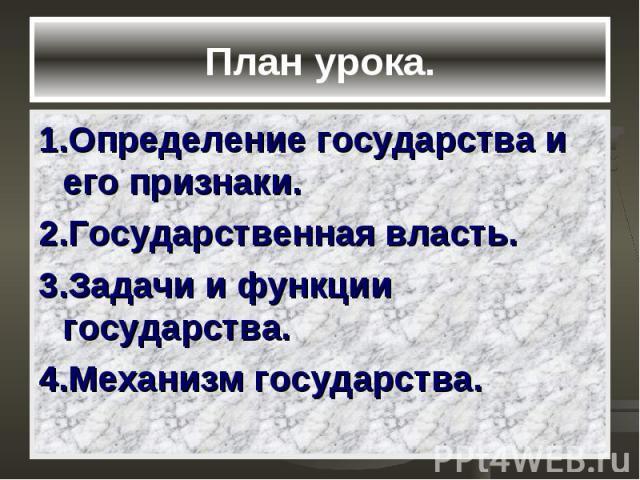 План урока. 1.Определение государства и его признаки. 2.Государственная власть. 3.Задачи и функции государства. 4.Механизм государства.