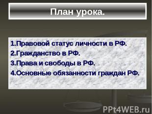 План урока. 1.Правовой статус личности в РФ. 2.Гражданство в РФ. 3.Права и свобо