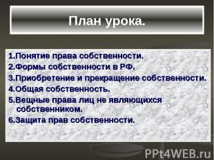 План урока. 1.Понятие права собственности. 2.Формы собственности в РФ. 3.Приобре