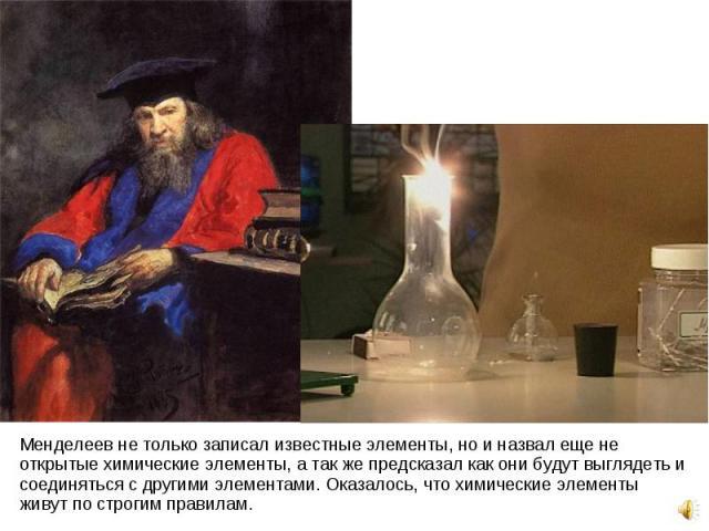 Менделеев не только записал известные элементы, но и назвал еще не открытые химические элементы, а так же предсказал как они будут выглядеть и соединяться с другими элементами. Оказалось, что химические элементы живут по строгим правилам. Менделеев …