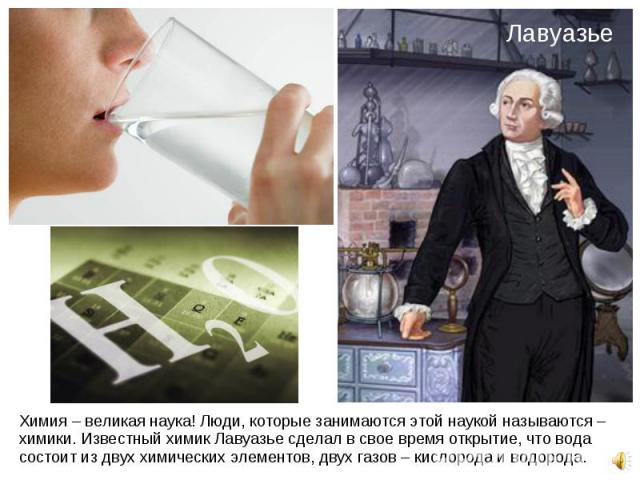 Химия – великая наука! Люди, которые занимаются этой наукой называются – химики. Известный химик Лавуазье сделал в свое время открытие, что вода состоит из двух химических элементов, двух газов – кислорода и водорода. Химия – великая наука! Люди, ко…