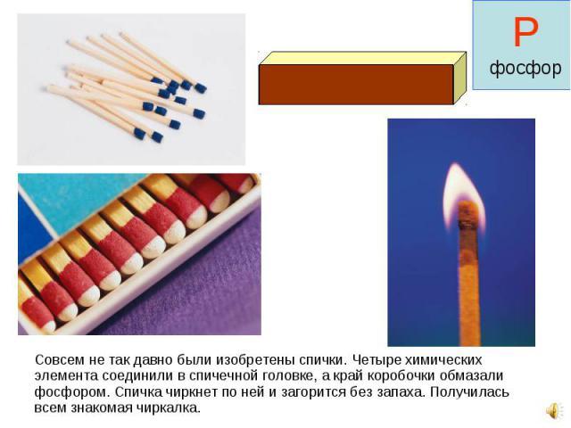 Совсем не так давно были изобретены спички. Четыре химических элемента соединили в спичечной головке, а край коробочки обмазали фосфором. Спичка чиркнет по ней и загорится без запаха. Получилась всем знакомая чиркалка. Совсем не так давно были изобр…