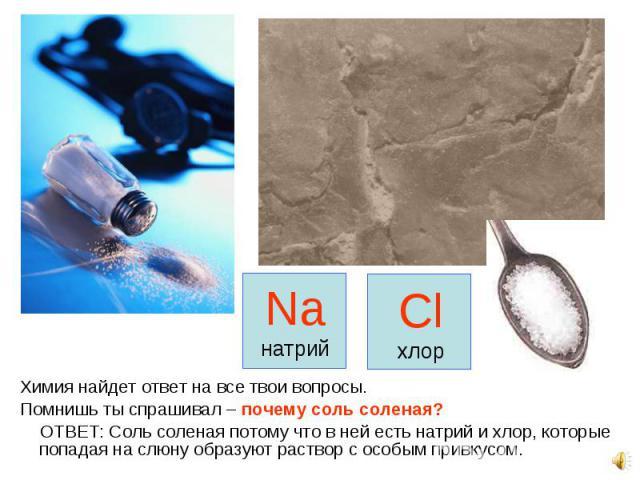Химия найдет ответ на все твои вопросы. Химия найдет ответ на все твои вопросы. Помнишь ты спрашивал – почему соль соленая? ОТВЕТ: Соль соленая потому что в ней есть натрий и хлор, которые попадая на слюну образуют раствор с особым привкусом.