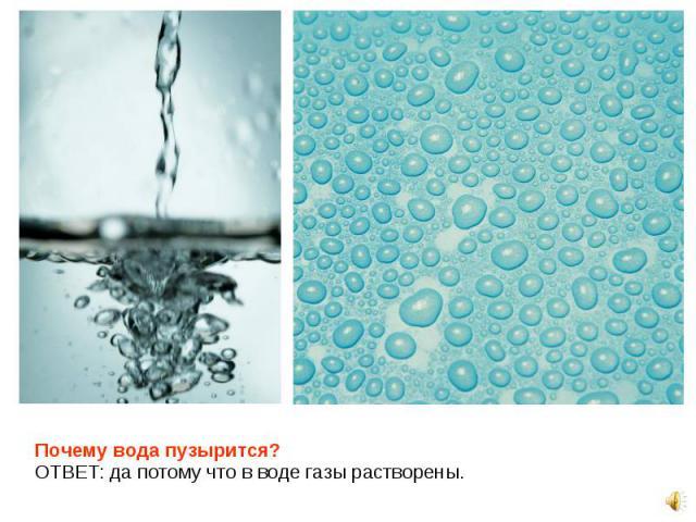 Почему вода пузырится? Почему вода пузырится? ОТВЕТ: да потому что в воде газы растворены.