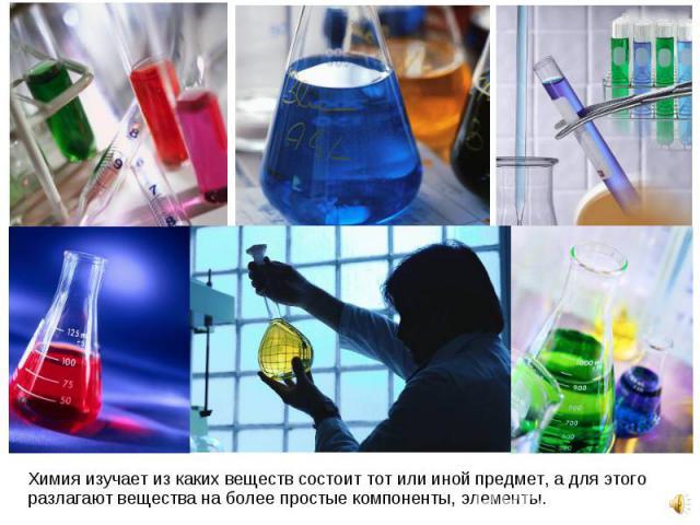 Химия изучает из каких веществ состоит тот или иной предмет, а для этого разлагают вещества на более простые компоненты, элементы. Химия изучает из каких веществ состоит тот или иной предмет, а для этого разлагают вещества на более простые компонент…