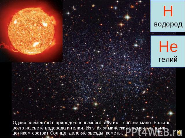 Одних элементов в природе очень много, других – совсем мало. Больше всего на свете водорода и гелия. Из этих химических элементов почти целиком состоит Солнце, далекие звезды, кометы… Одних элементов в природе очень много, других – совсем мало. Боль…