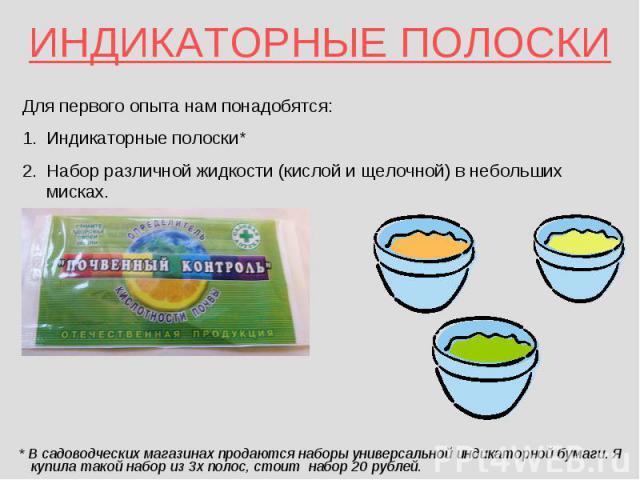 ИНДИКАТОРНЫЕ ПОЛОСКИ * В садоводческих магазинах продаются наборы универсальной индикаторной бумаги. Я купила такой набор из 3х полос, стоит набор 20 рублей.
