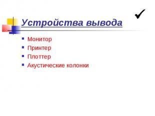 Устройства вывода Монитор Принтер Плоттер Акустические колонки