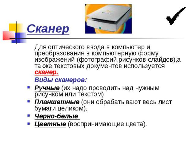 Сканер Для оптического ввода в компьютер и преобразования в компьютерную форму изображений (фотографий,рисунков,слайдов),а также текстовых документов используется сканер. Виды сканеров: Ручные (их надо проводить над нужным рисунком или текстом) План…