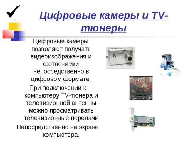 Цифровые камеры и TV-тюнеры Цифровые камеры позволяют получать видеоизображения и фотоснимки непосредственно в цифровом формате. При подключении к компьютеру TV-тюнера и телевизионной антенны можно просматривать телевизионные передачи Непосредственн…