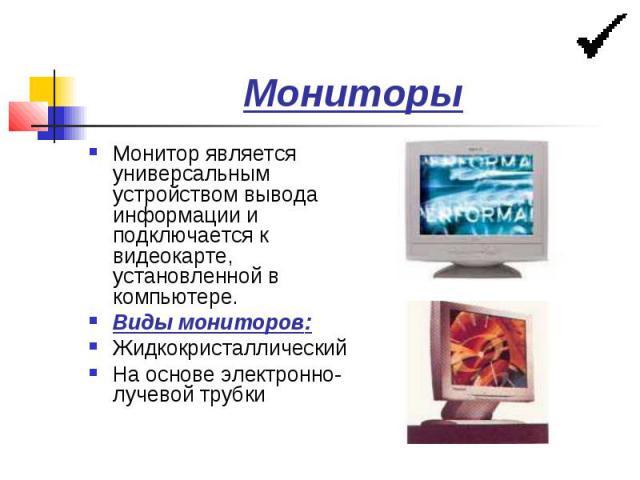 Мониторы Монитор является универсальным устройством вывода информации и подключается к видеокарте, установленной в компьютере. Виды мониторов: Жидкокристаллический На основе электронно-лучевой трубки