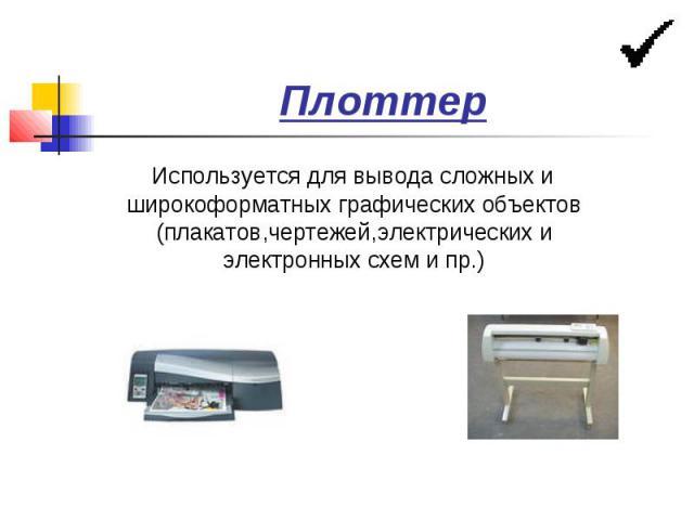 Плоттер Используется для вывода сложных и широкоформатных графических объектов (плакатов,чертежей,электрических и электронных схем и пр.)