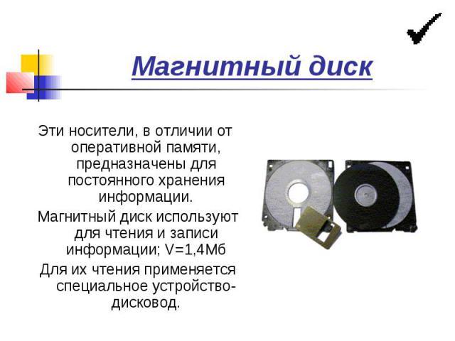 Магнитный диск Эти носители, в отличии от оперативной памяти, предназначены для постоянного хранения информации. Магнитный диск используют для чтения и записи информации; V=1,4Мб Для их чтения применяется специальное устройство-дисковод.