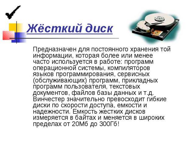 Жёсткий диск Предназначен для постоянного хранения той информации, которая более или менее часто используется в работе: программ операционной системы, компиляторов языков программирования, сервисных (обслуживающих) программ, прикладных программ поль…