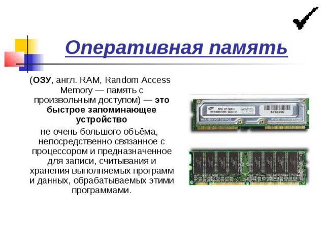 Оперативная память (ОЗУ, англ. RAM, Random Access Memory — память с произвольным доступом) — это быстрое запоминающее устройство не очень большого объёма, непосредственно связанное с процессором и предназначенное для записи, считывания и хранения вы…