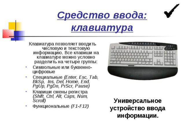 Средство ввода: клавиатура Клавиатура позволяет вводить числовую и текстовую информацию. Все клавиши на клавиатуре можно условно разделить на четыре группы: Символьные или буквенно-цифровые Специальные (Enter, Esc, Tab, BkSp, Ins, Del, Home, End, Pg…