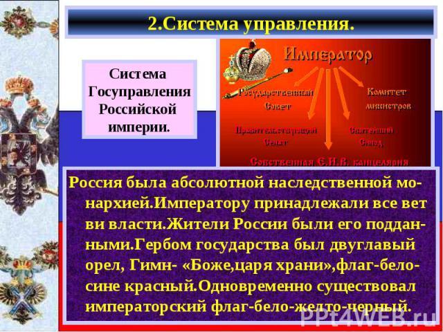 2.Система управления. Россия была абсолютной наследственной мо-нархией.Императору принадлежали все вет ви власти.Жители России были его поддан-ными.Гербом государства был двуглавый орел, Гимн- «Боже,царя храни»,флаг-бело-сине красный.Одновременно су…