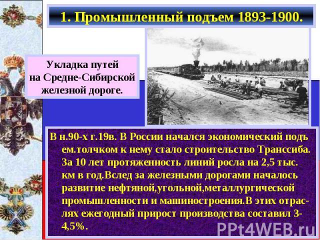 1. Промышленный подъем 1893-1900. В н.90-х г.19в. В России начался экономический подъ ем.толчком к нему стало строительство Транссиба. За 10 лет протяженность линий росла на 2,5 тыс. км в год.Вслед за железными дорогами началось развитие нефтяной,уг…