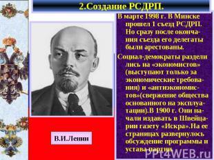 2.Создание РСДРП. В марте 1998 г. В Минске прошел 1 съезд РСДРП. Но сразу после