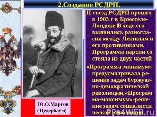 2.Создание РСДРП. II съезд РСДРП прошел в 1903 г в Брюсселе-Лондоне.В ходе его в