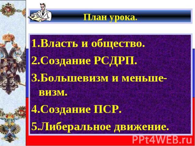 План урока. 1.Власть и общество. 2.Создание РСДРП. 3.Большевизм и меньше-визм. 4.Создание ПСР. 5.Либеральное движение.