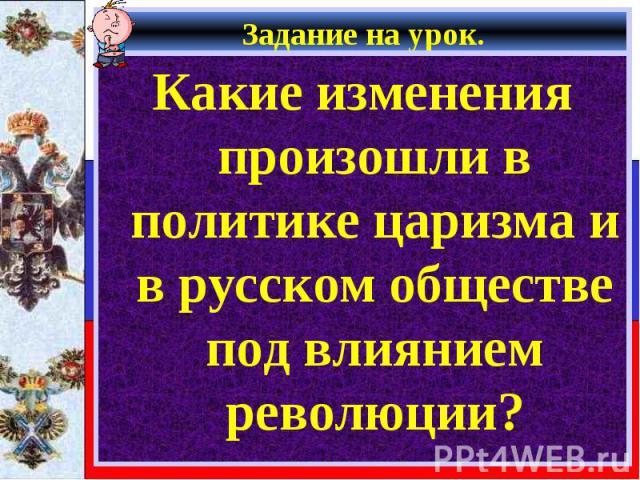 Задание на урок. Какие изменения произошли в политике царизма и в русском обществе под влиянием революции?