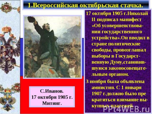 1.Всероссийская октябрьская стачка. 17 октября 1905 г.Николай II подписал манифест «Об усовершенствова-нии государственного устройства».Он вводил в стране политические свободы, провозглашал выборы в Государст-венную Думу,становив-шуюся законосовещат…
