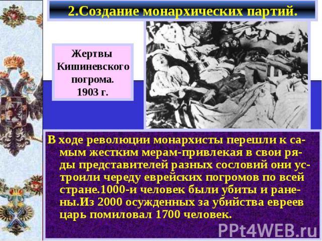 2.Создание монархических партий. В ходе революции монархисты перешли к са-мым жестким мерам-привлекая в свои ря-ды представителей разных сословий они ус-троили череду еврейских погромов по всей стране.1000-и человек были убиты и ране-ны.Из 2000 осуж…