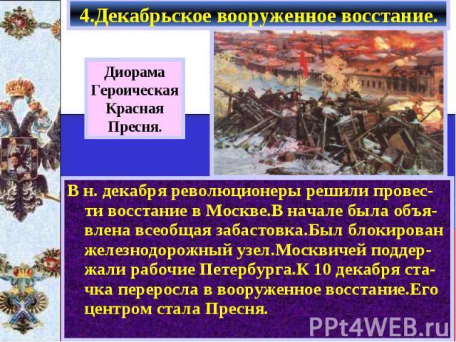 4.Декабрьское вооруженное восстание. В н. декабря революционеры решили провес-ти восстание в Москве.В начале была объя-влена всеобщая забастовка.Был блокирован железнодорожный узел.Москвичей поддер-жали рабочие Петербурга.К 10 декабря ста-чка переро…