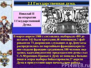 2.I Государственная дума. В марте-апреле 1906 г.состоялись выборы.из 499 де-пута