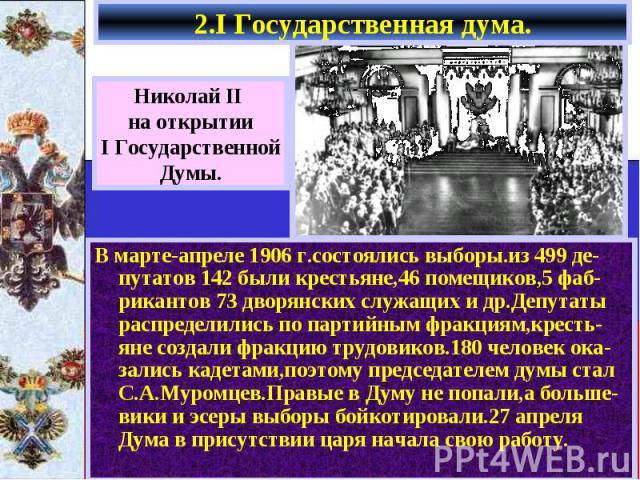 2.I Государственная дума. В марте-апреле 1906 г.состоялись выборы.из 499 де-путатов 142 были крестьяне,46 помещиков,5 фаб-рикантов 73 дворянских служащих и др.Депутаты распределились по партийным фракциям,кресть-яне создали фракцию трудовиков.180 че…