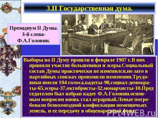 3.II Государственная дума. Выборы во II Думу прошли в феврале 1907 г.В них приняли участие большевики и эсеры.Социальный состав Думы практически не изменился,но зато в партийных списках произошли изменения.Трудо-вики имели 104 голоса,кадеты-98,социа…