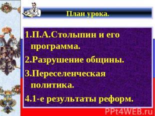 План урока. 1.П.А.Столыпин и его программа. 2.Разрушение общины. 3.Переселенческ