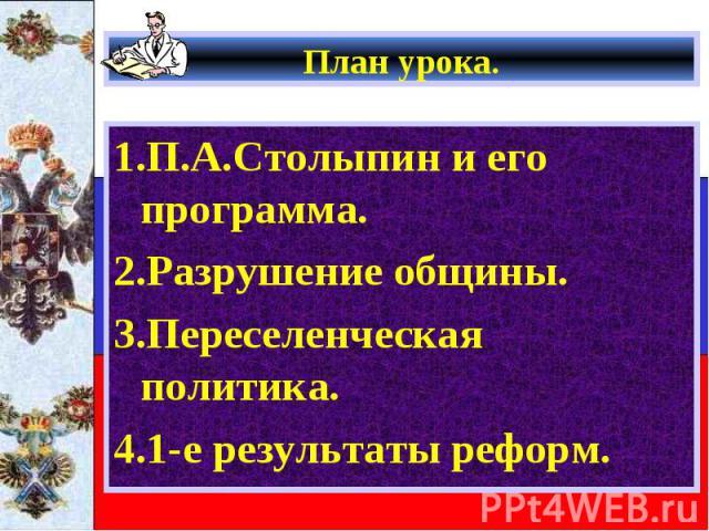 План урока. 1.П.А.Столыпин и его программа. 2.Разрушение общины. 3.Переселенческая политика. 4.1-е результаты реформ.