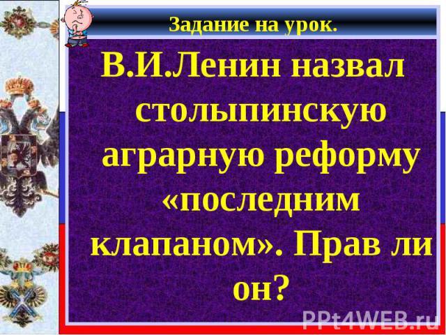 Задание на урок. В.И.Ленин назвал столыпинскую аграрную реформу «последним клапаном». Прав ли он?