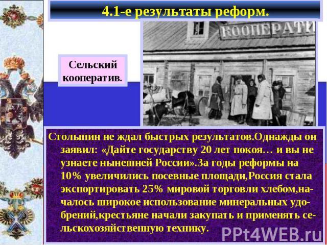 4.1-е результаты реформ. Столыпин не ждал быстрых результатов.Однажды он заявил: «Дайте государству 20 лет покоя… и вы не узнаете нынешней России».За годы реформы на 10% увеличились посевные площади,Россия стала экспортировать 25% мировой торговли х…