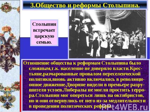 3.Общество и реформы Столыпина. Отношение общества к реформам Столыпина было сложным,т.к. население не доверяло власти.Крес-тьяне,разчарованные провалом переселенческой политики,вновь активно включались в революци-онное движение.Дворяне видели в пре…