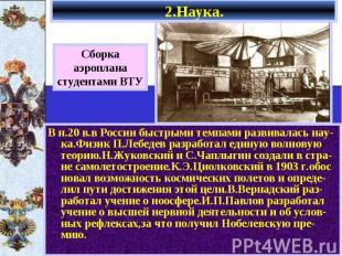2.Наука. В н.20 в.в России быстрыми темпами развивалась нау-ка.Физик П.Лебедев р