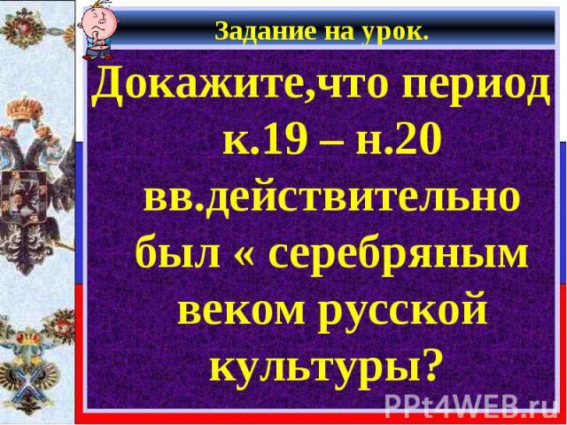 Задание на урок. Докажите,что период к.19 – н.20 вв.действительно был « серебряным веком русской культуры?