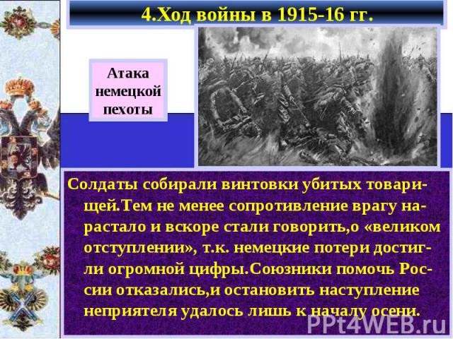 4.Ход войны в 1915-16 гг. Солдаты собирали винтовки убитых товари-щей.Тем не менее сопротивление врагу на-растало и вскоре стали говорить,о «великом отступлении», т.к. немецкие потери достиг-ли огромной цифры.Союзники помочь Рос-сии отказались,и ост…