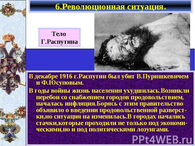 6.Революционная ситуация. В декабре 1916 г.Распутин был убит В.Пуришкевичем и Ф.Юсуповым. В годы войны жизнь населения ухудшилась.Возникли перебои со снабжением городов продовольствием, началась инфляция.Борясь с этим правительство объявило о введен…
