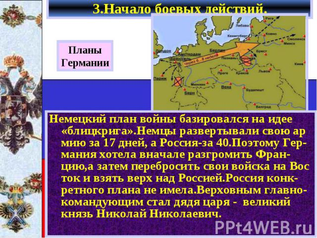 3.Начало боевых действий. Немецкий план войны базировался на идее «блицкрига».Немцы развертывали свою ар мию за 17 дней, а Россия-за 40.Поэтому Гер- мания хотела вначале разгромить Фран-цию,а затем перебросить свои войска на Вос ток и взять верх над…