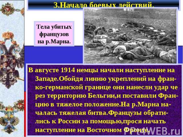 3.Начало боевых действий. В августе 1914 немцы начали наступление на Западе.Обойдя линию укреплений на фран- ко-германской границе они нанесли удар че рез территорию Бельгии,и поставили Фран-цию в тяжелое положение.На р.Марна на-чалась тяжелая битва…