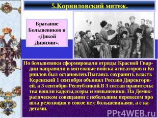 5.Корниловский мятеж. Но большевики сформировали отряды Красной Гвар-дии направи