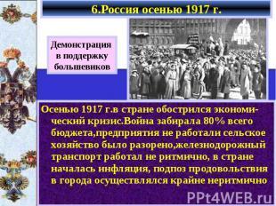 6.Россия осенью 1917 г. Осенью 1917 г.в стране обострился экономи-ческий кризис.