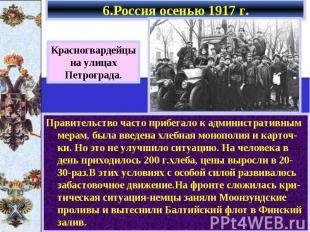 6.Россия осенью 1917 г. Правительство часто прибегало к административным мерам,