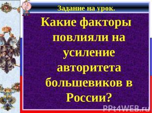 Задание на урок. Какие факторы повлияли на усиление авторитета большевиков в Рос