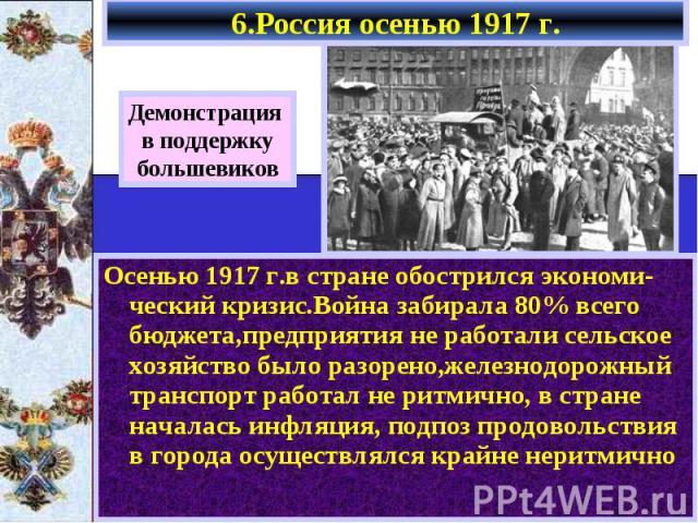6.Россия осенью 1917 г. Осенью 1917 г.в стране обострился экономи-ческий кризис.Война забирала 80% всего бюджета,предприятия не работали сельское хозяйство было разорено,железнодорожный транспорт работал не ритмично, в стране началась инфляция, подп…